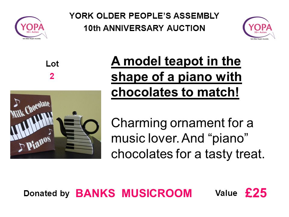Donated by Value YORK OLDER PEOPLE'S ASSEMBLY 10th ANNIVERSARY AUCTION Lot 2 A model teapot in the shape of a piano with chocolates to match.