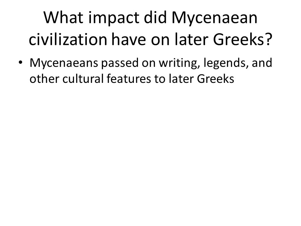 What impact did Mycenaean civilization have on later Greeks? Mycenaeans passed on writing, legends, and other cultural features to later Greeks