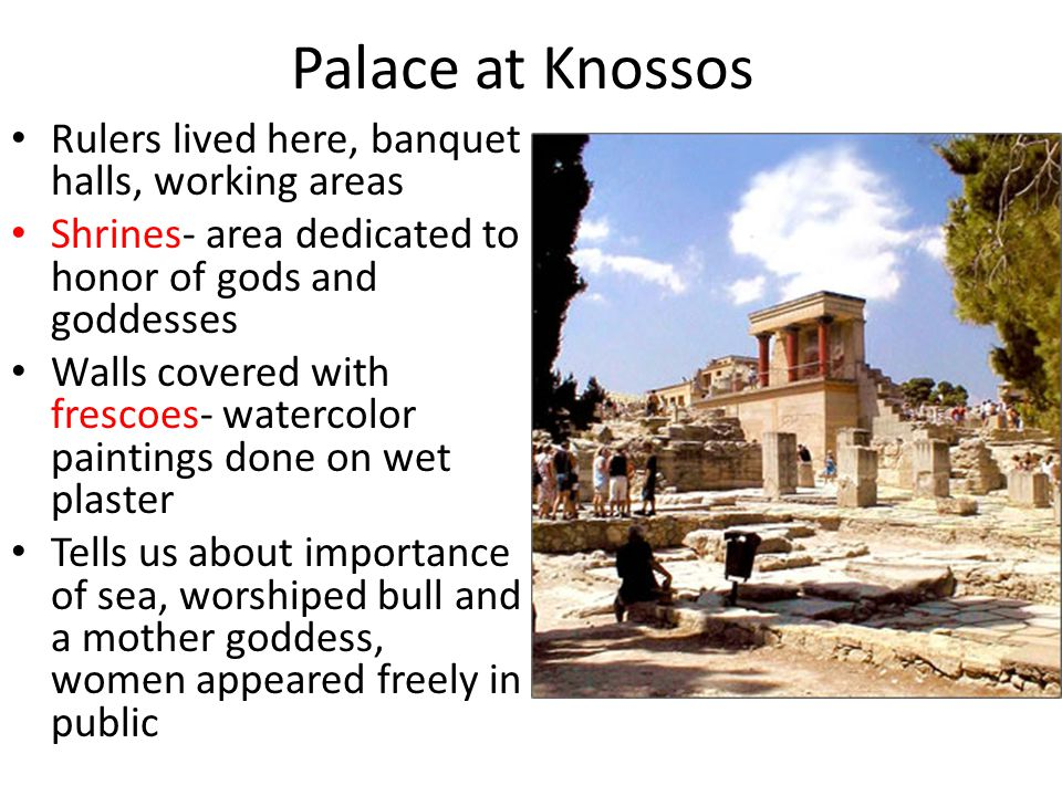 Palace at Knossos Rulers lived here, banquet halls, working areas Shrines- area dedicated to honor of gods and goddesses Walls covered with frescoes-