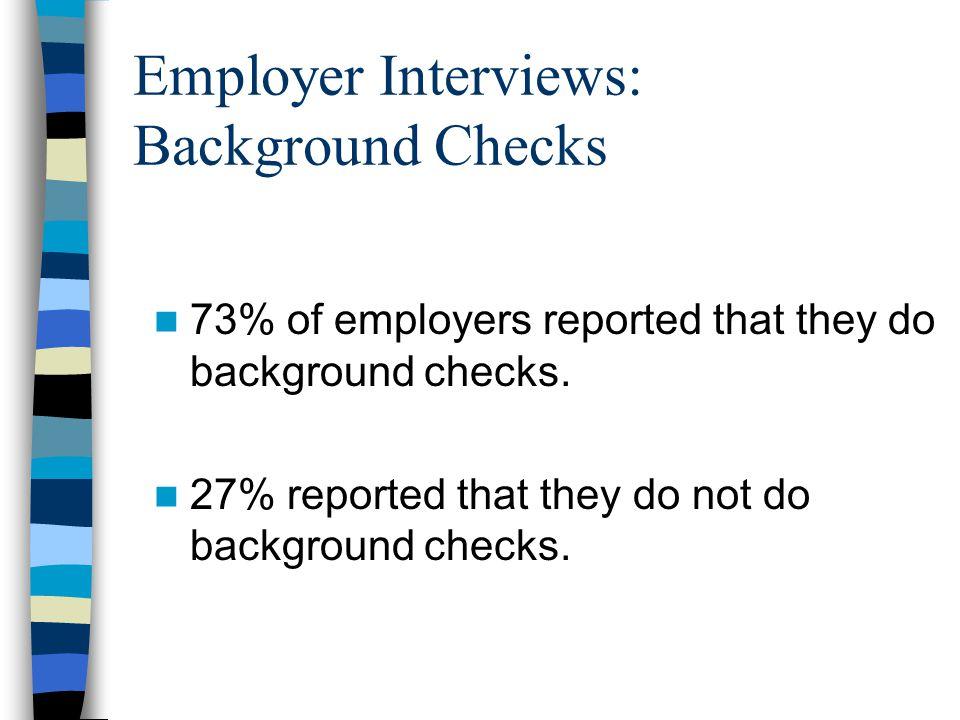 Employer Interviews: Background Checks 73% of employers reported that they do background checks. 27% reported that they do not do background checks.