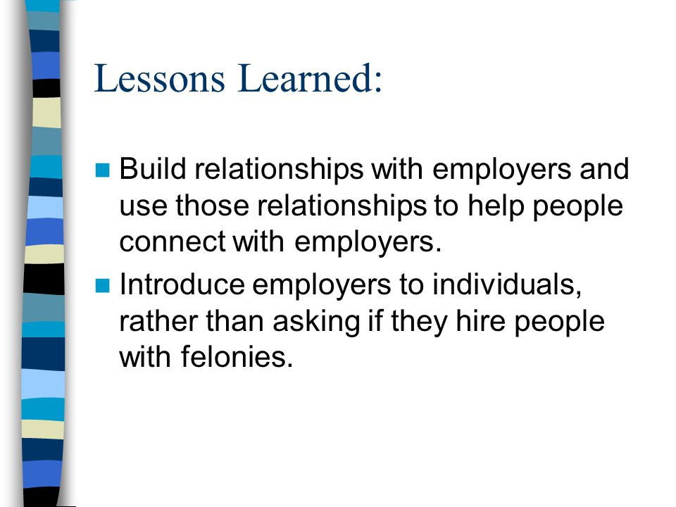 Lessons Learned: Build relationships with employers and use those relationships to help people connect with employers. Introduce employers to individu