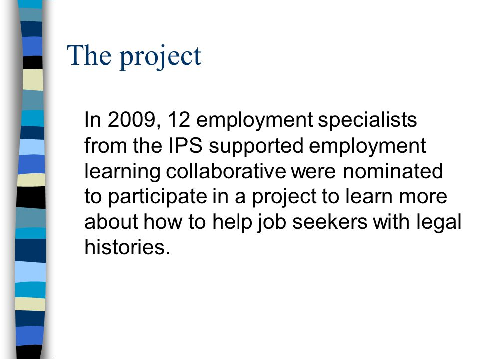 The project In 2009, 12 employment specialists from the IPS supported employment learning collaborative were nominated to participate in a project to learn more about how to help job seekers with legal histories.