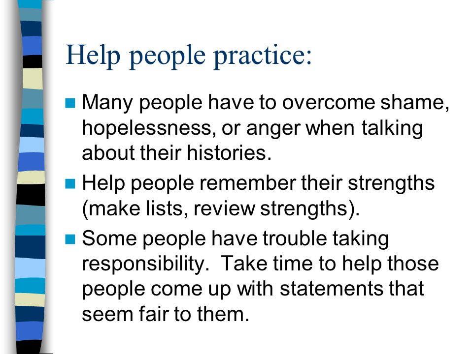 Help people practice: Many people have to overcome shame, hopelessness, or anger when talking about their histories. Help people remember their streng