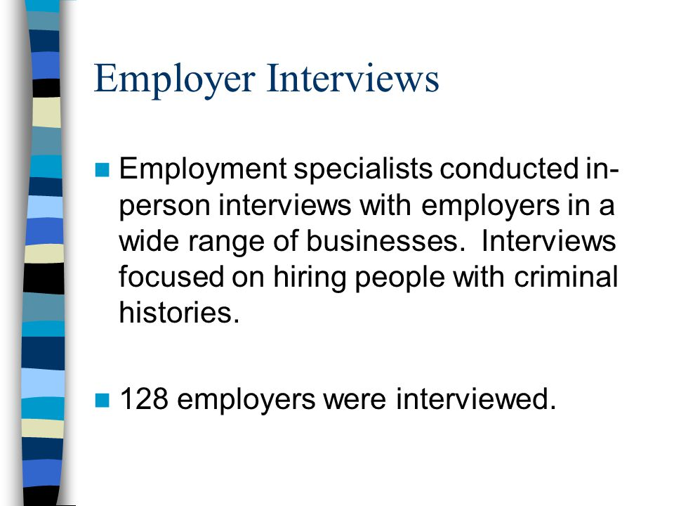 Employer Interviews Employment specialists conducted in- person interviews with employers in a wide range of businesses. Interviews focused on hiring