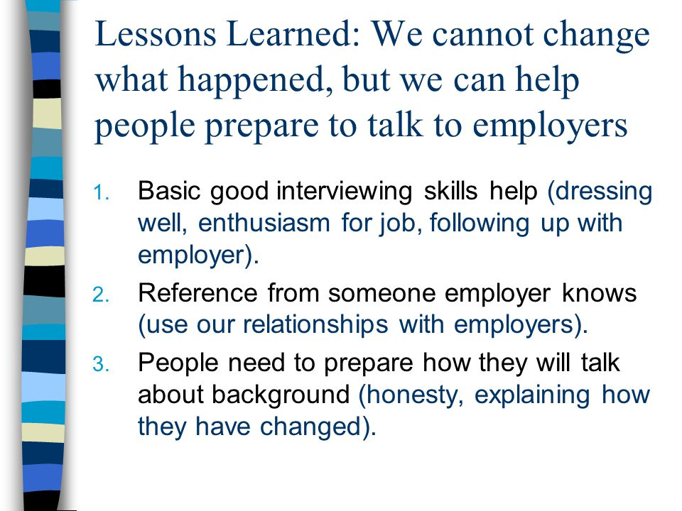 Lessons Learned: We cannot change what happened, but we can help people prepare to talk to employers 1. Basic good interviewing skills help (dressing
