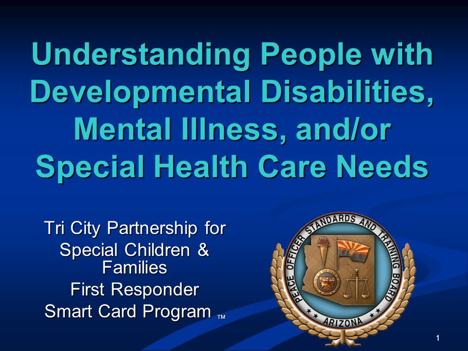 1 Understanding People with Developmental Disabilities, Mental Illness, and/or Special Health Care Needs Tri City Partnership for Special Children & Families First Responder Smart Card Program TM