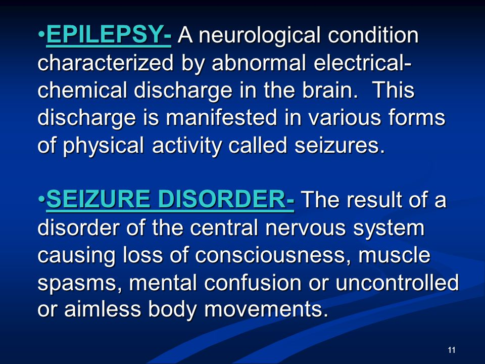 11 EPILEPSY- A neurological condition characterized by abnormal electrical- chemical discharge in the brain.