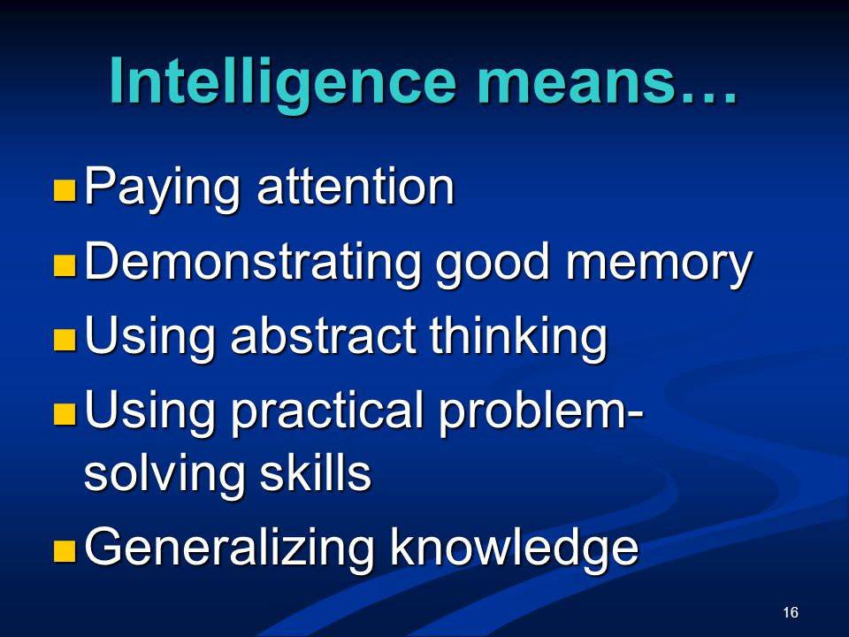 16 Intelligence means… Paying attention Paying attention Demonstrating good memory Demonstrating good memory Using abstract thinking Using abstract thinking Using practical problem- solving skills Using practical problem- solving skills Generalizing knowledge Generalizing knowledge