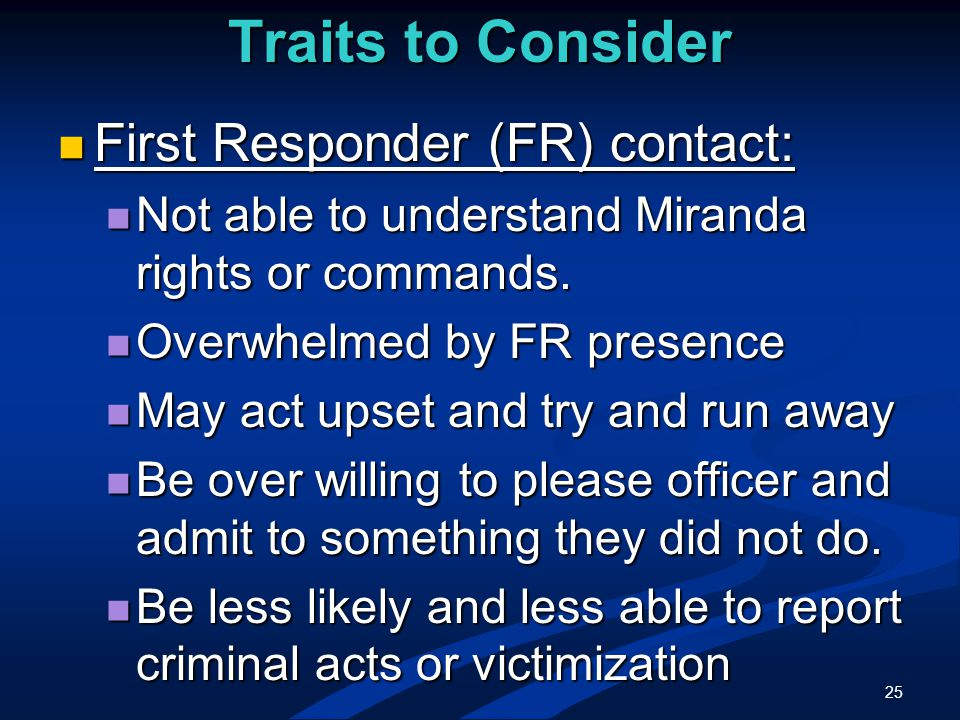 25 Traits to Consider First Responder (FR) contact: First Responder (FR) contact: Not able to understand Miranda rights or commands.
