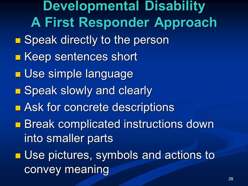 28 Developmental Disability A First Responder Approach Speak directly to the person Speak directly to the person Keep sentences short Keep sentences short Use simple language Use simple language Speak slowly and clearly Speak slowly and clearly Ask for concrete descriptions Ask for concrete descriptions Break complicated instructions down into smaller parts Break complicated instructions down into smaller parts Use pictures, symbols and actions to convey meaning Use pictures, symbols and actions to convey meaning