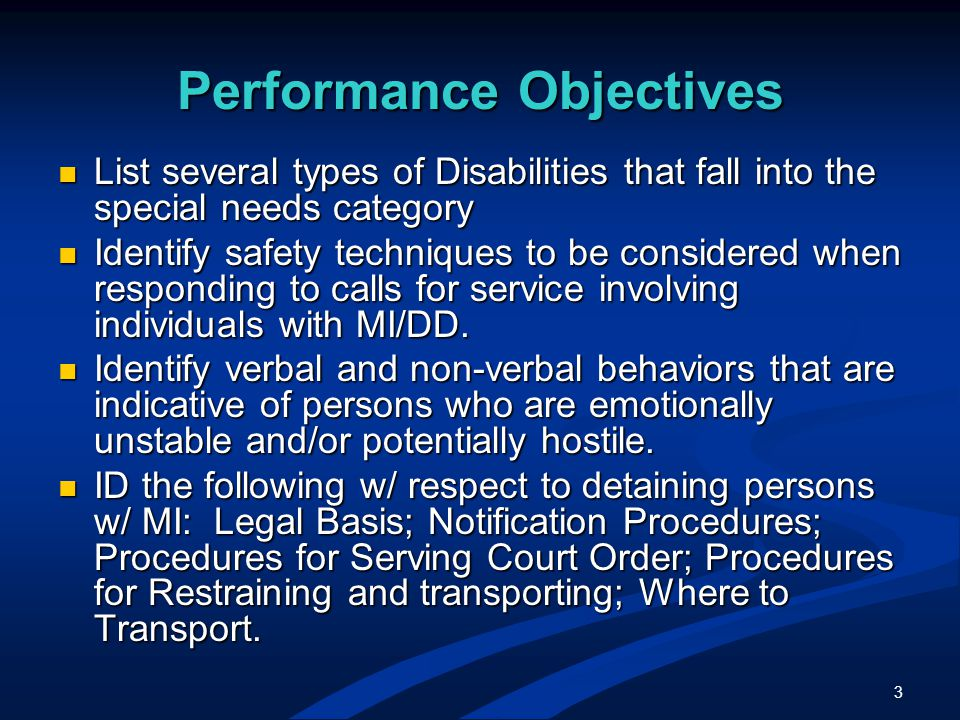 3 Performance Objectives List several types of Disabilities that fall into the special needs category List several types of Disabilities that fall into the special needs category Identify safety techniques to be considered when responding to calls for service involving individuals with MI/DD.