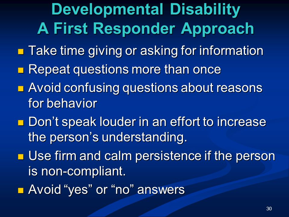30 Developmental Disability A First Responder Approach Take time giving or asking for information Take time giving or asking for information Repeat questions more than once Repeat questions more than once Avoid confusing questions about reasons for behavior Avoid confusing questions about reasons for behavior Don't speak louder in an effort to increase the person's understanding.