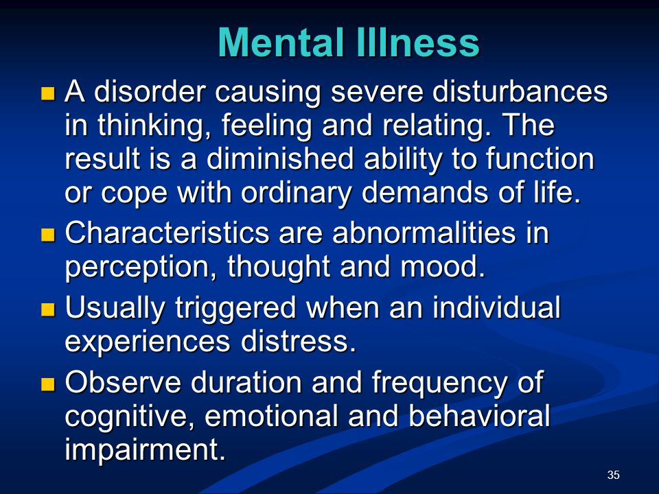 35 Mental Illness A disorder causing severe disturbances in thinking, feeling and relating.