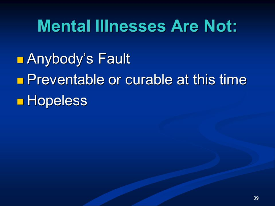 39 Mental Illnesses Are Not: Anybody's Fault Anybody's Fault Preventable or curable at this time Preventable or curable at this time Hopeless Hopeless