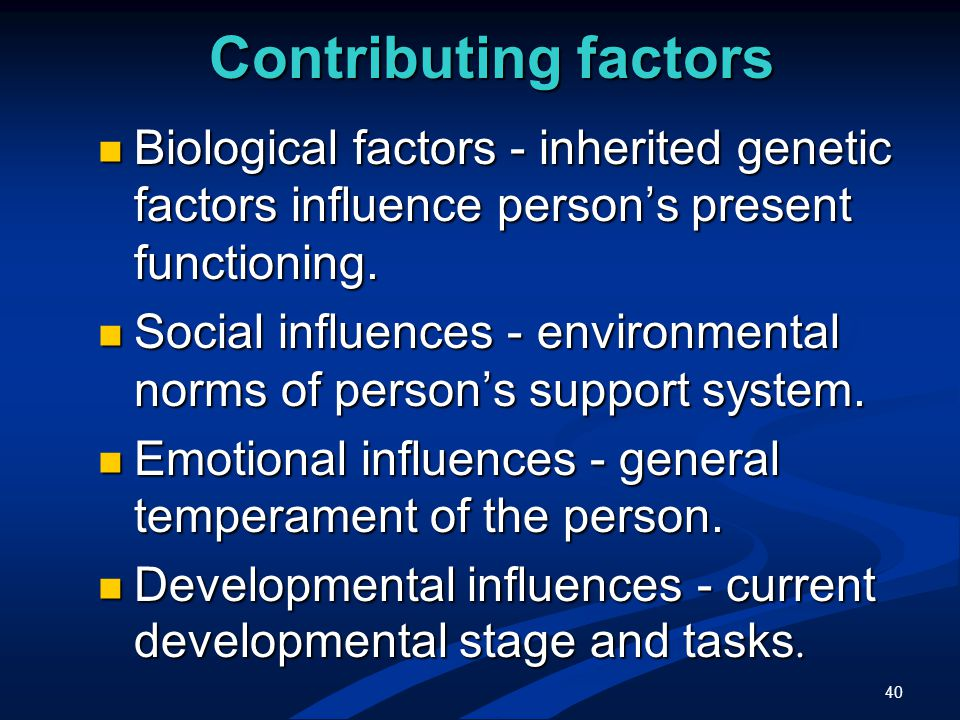 40 Contributing factors Biological factors - inherited genetic factors influence person's present functioning.