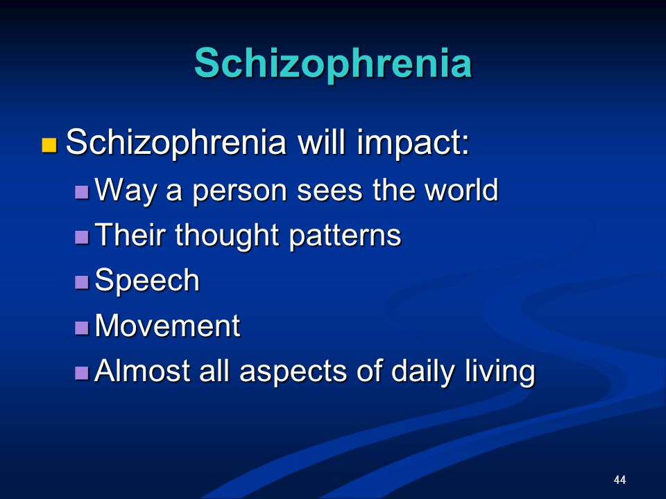 44 Schizophrenia Schizophrenia will impact: Schizophrenia will impact: Way a person sees the world Way a person sees the world Their thought patterns Their thought patterns Speech Speech Movement Movement Almost all aspects of daily living Almost all aspects of daily living