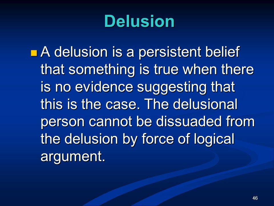 46 Delusion A delusion is a persistent belief that something is true when there is no evidence suggesting that this is the case.