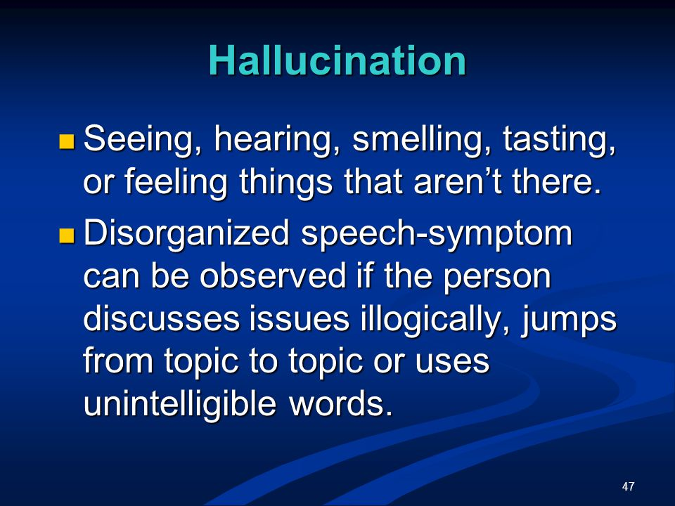 47 Hallucination Seeing, hearing, smelling, tasting, or feeling things that aren't there.