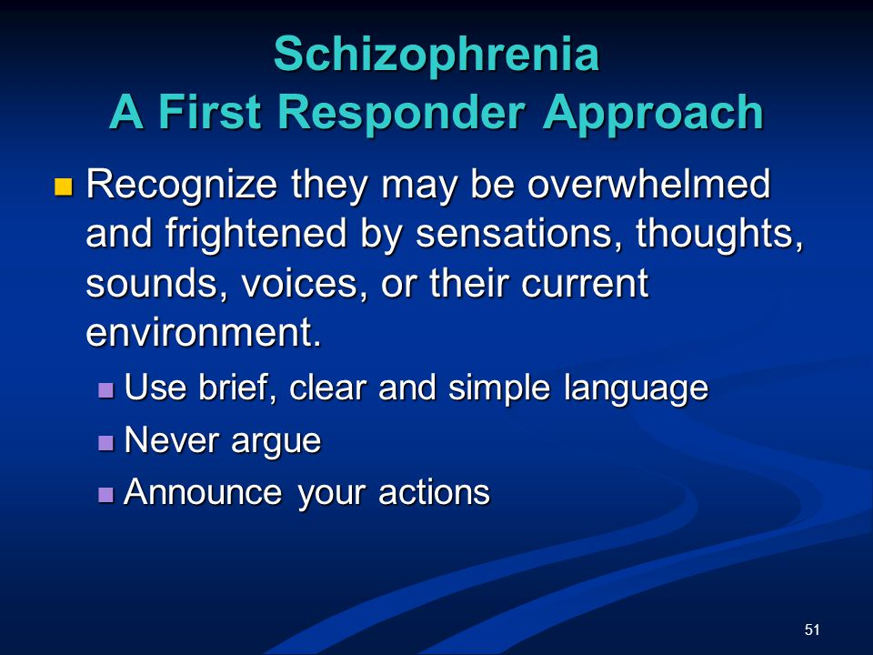 51 Schizophrenia A First Responder Approach Recognize they may be overwhelmed and frightened by sensations, thoughts, sounds, voices, or their current environment.