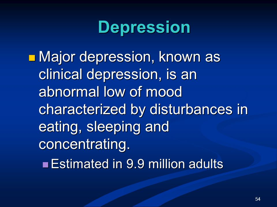 54 Depression Major depression, known as clinical depression, is an abnormal low of mood characterized by disturbances in eating, sleeping and concentrating.
