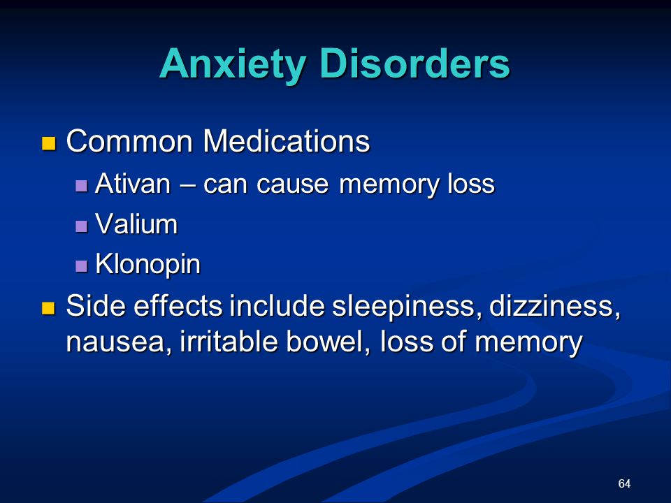64 Anxiety Disorders Common Medications Common Medications Ativan – can cause memory loss Ativan – can cause memory loss Valium Valium Klonopin Klonopin Side effects include sleepiness, dizziness, nausea, irritable bowel, loss of memory Side effects include sleepiness, dizziness, nausea, irritable bowel, loss of memory
