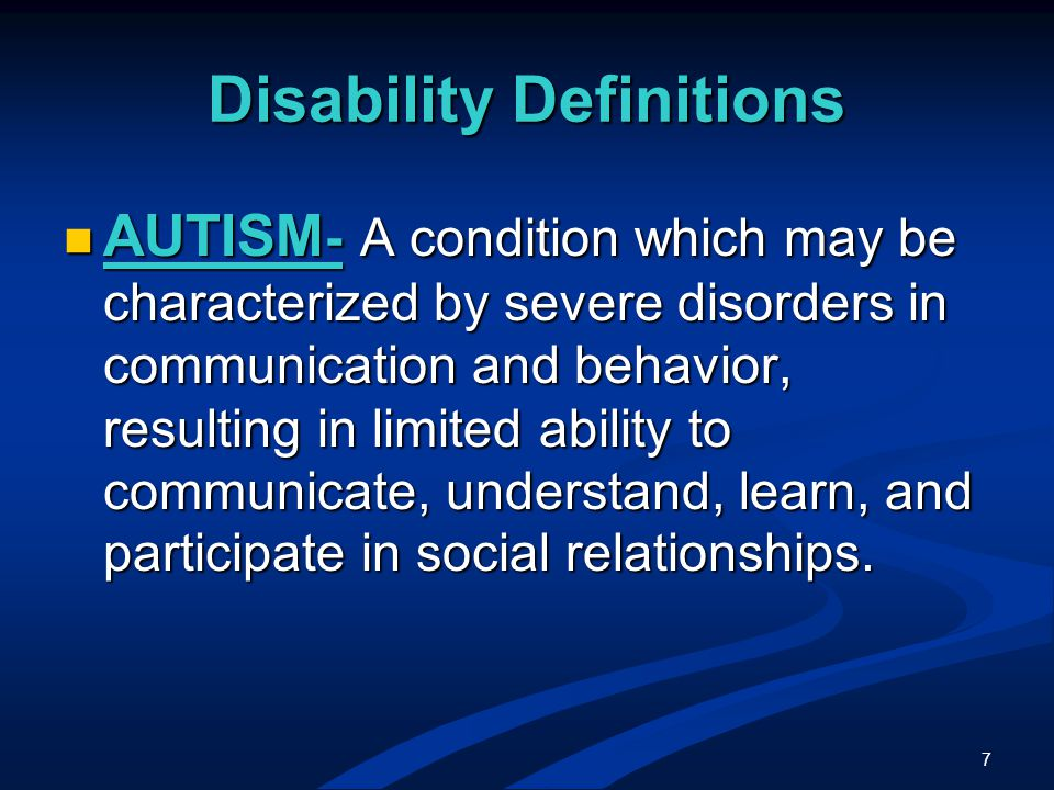 7 AUTISM - A condition which may be characterized by severe disorders in communication and behavior, resulting in limited ability to communicate, understand, learn, and participate in social relationships.