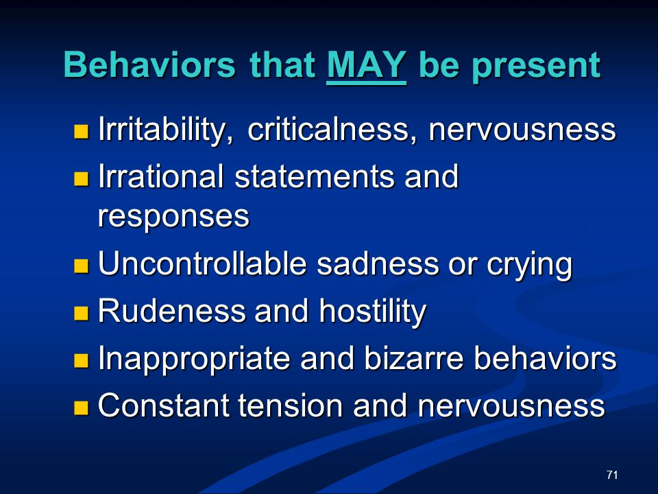71 Behaviors that MAY be present Irritability, criticalness, nervousness Irritability, criticalness, nervousness Irrational statements and responses Irrational statements and responses Uncontrollable sadness or crying Uncontrollable sadness or crying Rudeness and hostility Rudeness and hostility Inappropriate and bizarre behaviors Inappropriate and bizarre behaviors Constant tension and nervousness Constant tension and nervousness