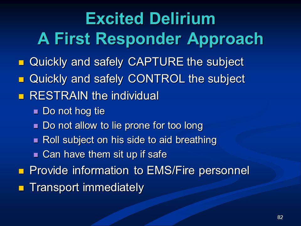 82 Excited Delirium A First Responder Approach Quickly and safely CAPTURE the subject Quickly and safely CAPTURE the subject Quickly and safely CONTROL the subject Quickly and safely CONTROL the subject RESTRAIN the individual RESTRAIN the individual Do not hog tie Do not hog tie Do not allow to lie prone for too long Do not allow to lie prone for too long Roll subject on his side to aid breathing Roll subject on his side to aid breathing Can have them sit up if safe Can have them sit up if safe Provide information to EMS/Fire personnel Provide information to EMS/Fire personnel Transport immediately Transport immediately