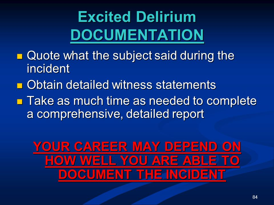 84 Excited Delirium DOCUMENTATION Quote what the subject said during the incident Quote what the subject said during the incident Obtain detailed witness statements Obtain detailed witness statements Take as much time as needed to complete a comprehensive, detailed report Take as much time as needed to complete a comprehensive, detailed report YOUR CAREER MAY DEPEND ON HOW WELL YOU ARE ABLE TO DOCUMENT THE INCIDENT