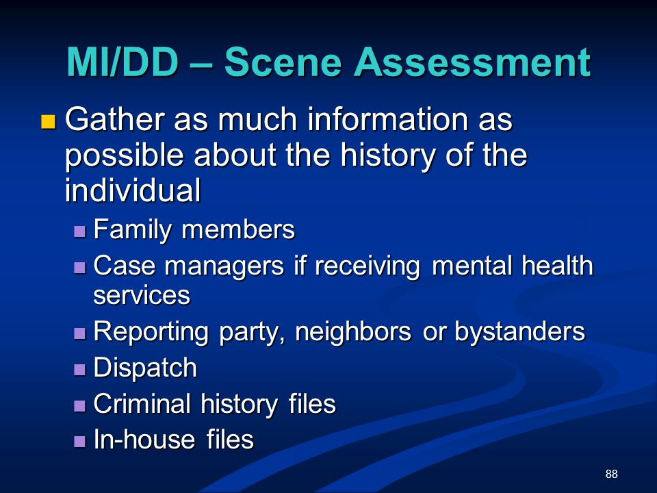 88 MI/DD – Scene Assessment Gather as much information as possible about the history of the individual Gather as much information as possible about the history of the individual Family members Family members Case managers if receiving mental health services Case managers if receiving mental health services Reporting party, neighbors or bystanders Reporting party, neighbors or bystanders Dispatch Dispatch Criminal history files Criminal history files In-house files In-house files