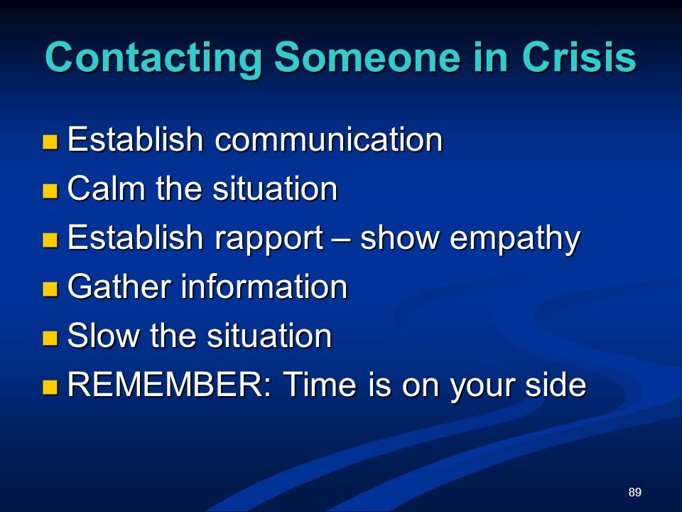 89 Contacting Someone in Crisis Establish communication Establish communication Calm the situation Calm the situation Establish rapport – show empathy Establish rapport – show empathy Gather information Gather information Slow the situation Slow the situation REMEMBER: Time is on your side REMEMBER: Time is on your side