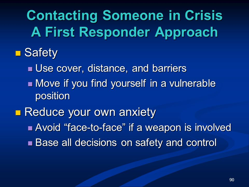 90 Contacting Someone in Crisis A First Responder Approach Safety Safety Use cover, distance, and barriers Use cover, distance, and barriers Move if you find yourself in a vulnerable position Move if you find yourself in a vulnerable position Reduce your own anxiety Reduce your own anxiety Avoid face-to-face if a weapon is involved Avoid face-to-face if a weapon is involved Base all decisions on safety and control Base all decisions on safety and control