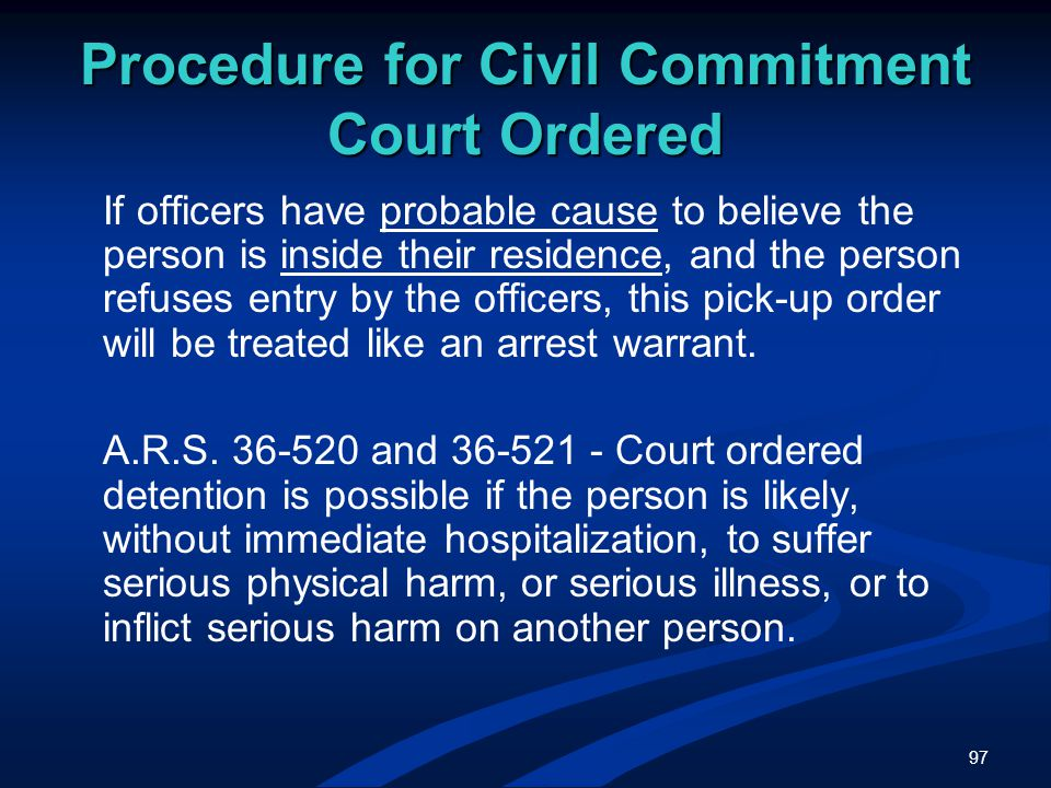 97 Procedure for Civil Commitment Court Ordered If officers have probable cause to believe the person is inside their residence, and the person refuses entry by the officers, this pick-up order will be treated like an arrest warrant.