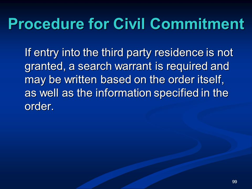 99 Procedure for Civil Commitment If entry into the third party residence is not granted, a search warrant is required and may be written based on the order itself, as well as the information specified in the order.