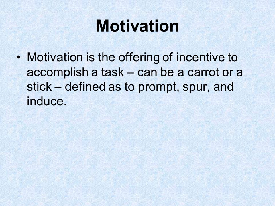Motivation Motivation is the offering of incentive to accomplish a task – can be a carrot or a stick – defined as to prompt, spur, and induce.