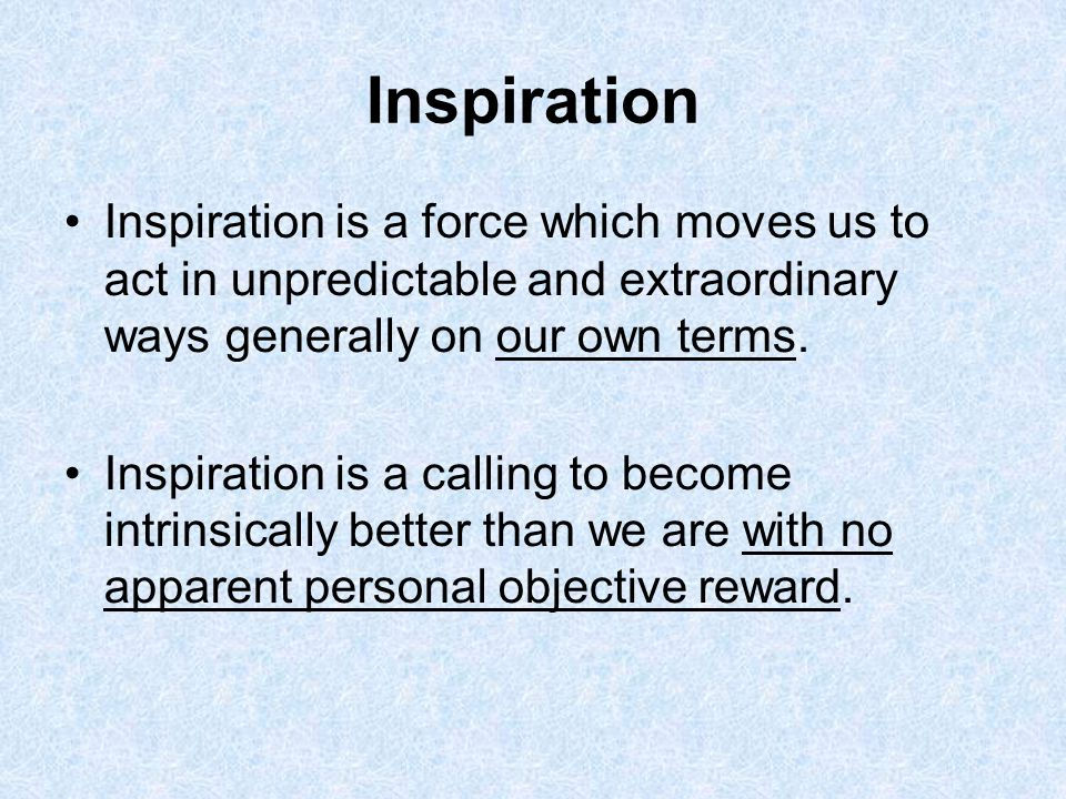 Inspiration Inspiration is a force which moves us to act in unpredictable and extraordinary ways generally on our own terms.