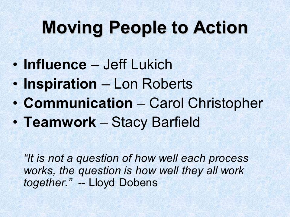 Influence – Jeff Lukich Inspiration – Lon Roberts Communication – Carol Christopher Teamwork – Stacy Barfield It is not a question of how well each process works, the question is how well they all work together. -- Lloyd Dobens