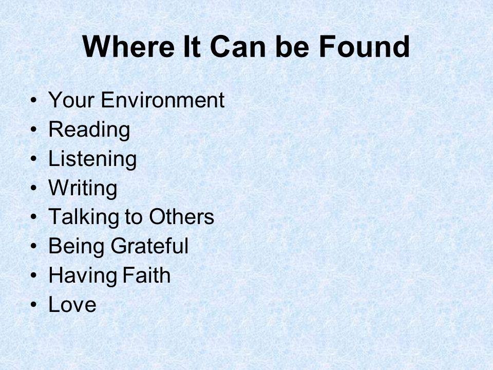 Where It Can be Found Your Environment Reading Listening Writing Talking to Others Being Grateful Having Faith Love