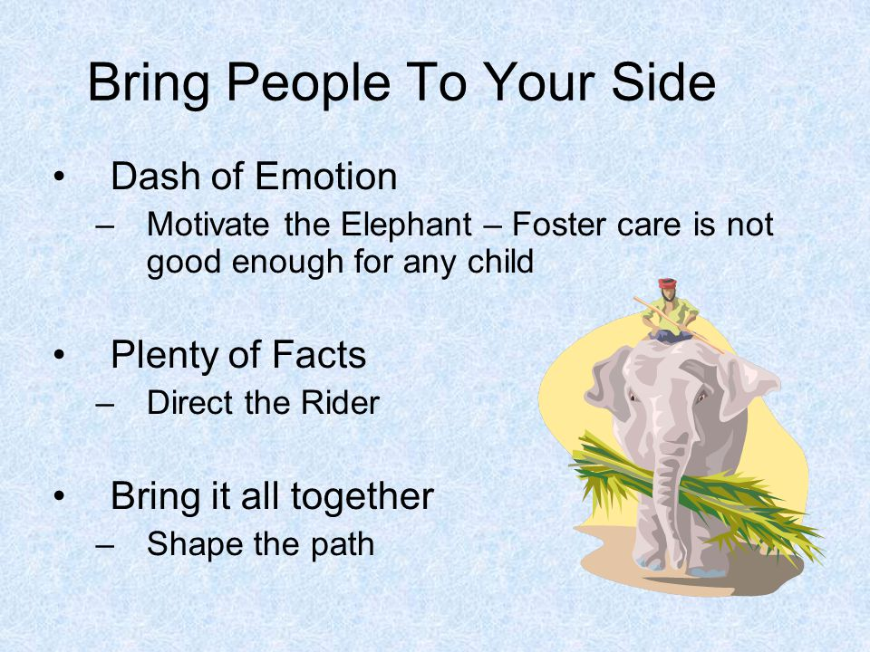 Bring People To Your Side Dash of Emotion –Motivate the Elephant – Foster care is not good enough for any child Plenty of Facts –Direct the Rider Bring it all together –Shape the path