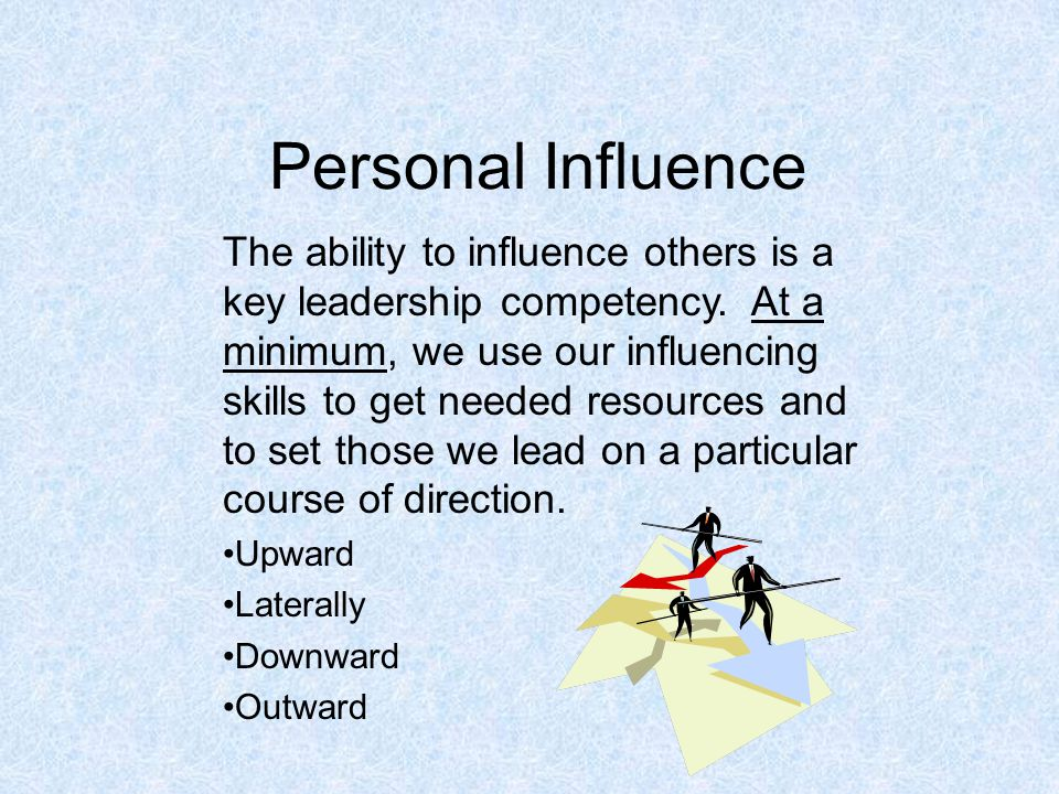 Personal Influence The ability to influence others is a key leadership competency.