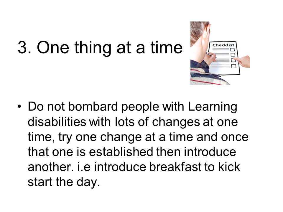 3. One thing at a time Do not bombard people with Learning disabilities with lots of changes at one time, try one change at a time and once that one i