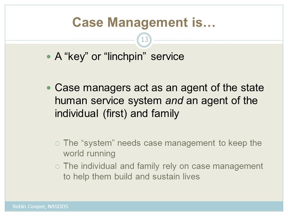 Case Management is… A key or linchpin service Case managers act as an agent of the state human service system and an agent of the individual (first) and family  The system needs case management to keep the world running  The individual and family rely on case management to help them build and sustain lives 13 Robin Cooper, NASDDS