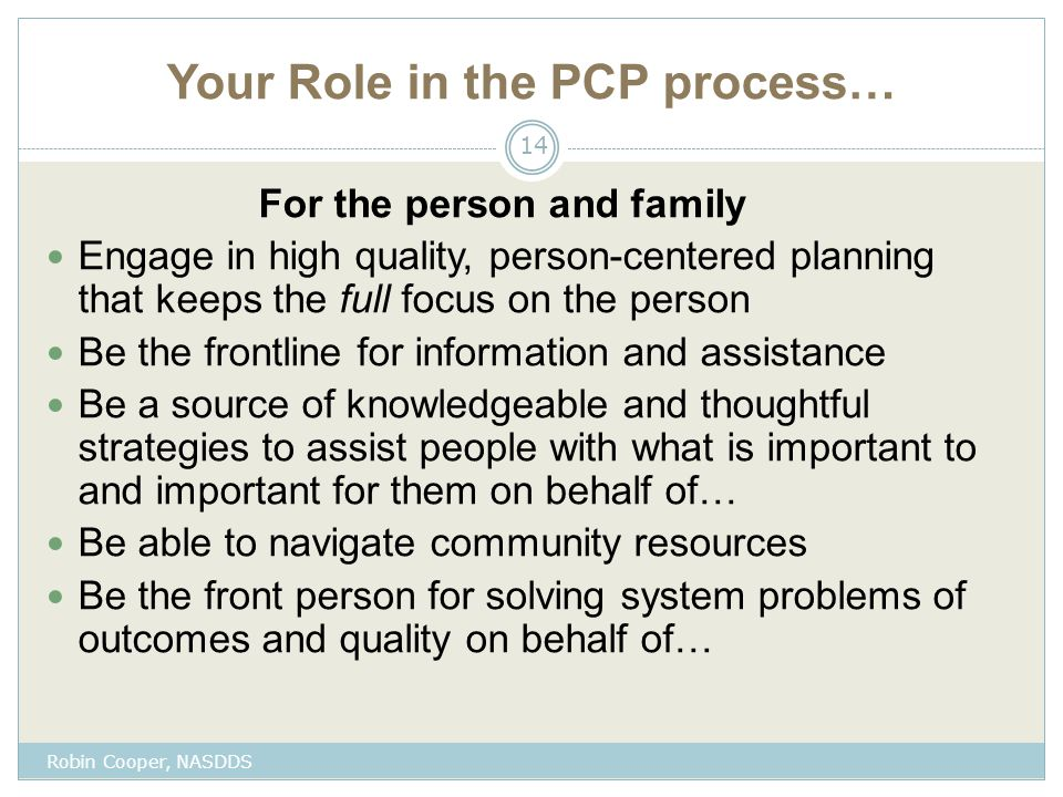 Your Role in the PCP process… For the person and family Engage in high quality, person-centered planning that keeps the full focus on the person Be the frontline for information and assistance Be a source of knowledgeable and thoughtful strategies to assist people with what is important to and important for them on behalf of… Be able to navigate community resources Be the front person for solving system problems of outcomes and quality on behalf of… 14 Robin Cooper, NASDDS