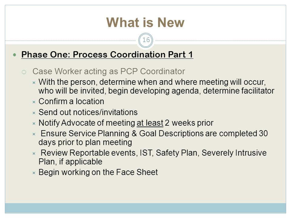 What is New Phase One: Process Coordination Part 1  Case Worker acting as PCP Coordinator  With the person, determine when and where meeting will occur, who will be invited, begin developing agenda, determine facilitator  Confirm a location  Send out notices/invitations  Notify Advocate of meeting at least 2 weeks prior  Ensure Service Planning & Goal Descriptions are completed 30 days prior to plan meeting  Review Reportable events, IST, Safety Plan, Severely Intrusive Plan, if applicable  Begin working on the Face Sheet 16