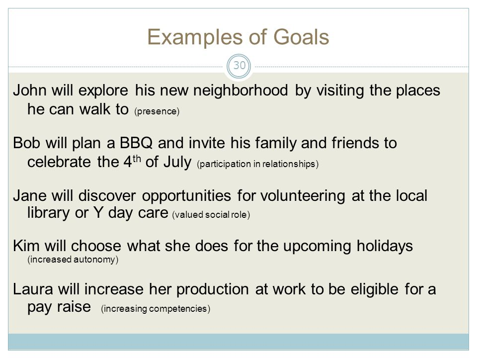 Examples of Goals John will explore his new neighborhood by visiting the places he can walk to (presence) Bob will plan a BBQ and invite his family and friends to celebrate the 4 th of July (participation in relationships) Jane will discover opportunities for volunteering at the local library or Y day care (valued social role) Kim will choose what she does for the upcoming holidays (increased autonomy) Laura will increase her production at work to be eligible for a pay raise (increasing competencies) 30
