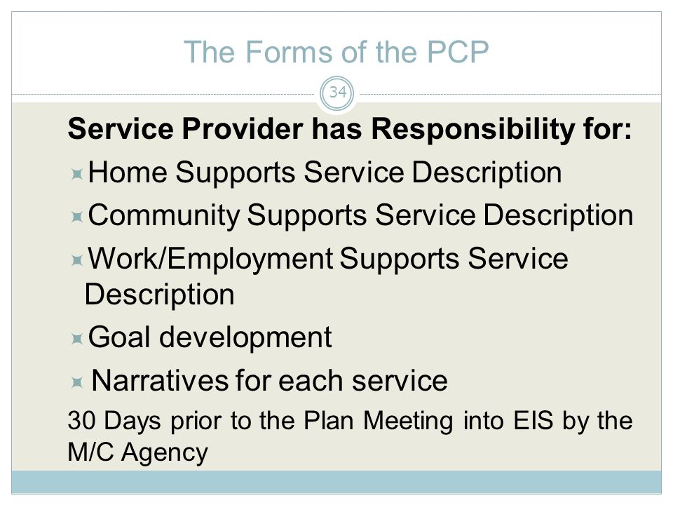 The Forms of the PCP Service Provider has Responsibility for:  Home Supports Service Description  Community Supports Service Description  Work/Employment Supports Service Description  Goal development  Narratives for each service 30 Days prior to the Plan Meeting into EIS by the M/C Agency 34
