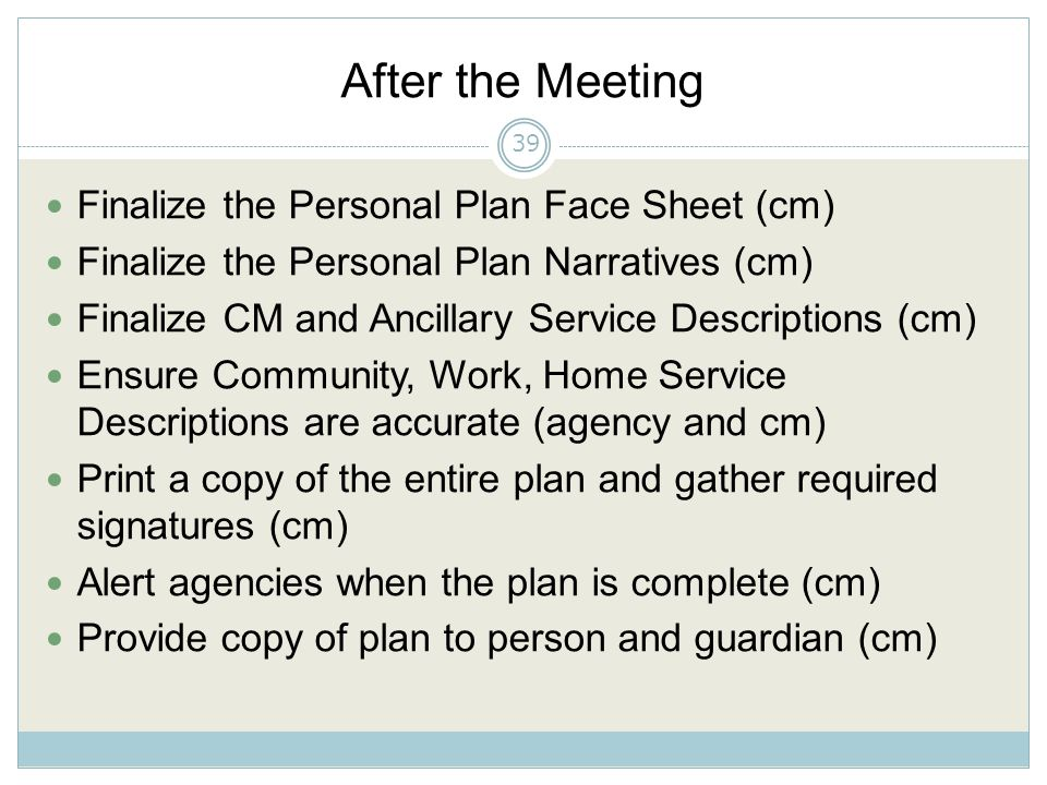 After the Meeting Finalize the Personal Plan Face Sheet (cm) Finalize the Personal Plan Narratives (cm) Finalize CM and Ancillary Service Descriptions (cm) Ensure Community, Work, Home Service Descriptions are accurate (agency and cm) Print a copy of the entire plan and gather required signatures (cm) Alert agencies when the plan is complete (cm) Provide copy of plan to person and guardian (cm) 39