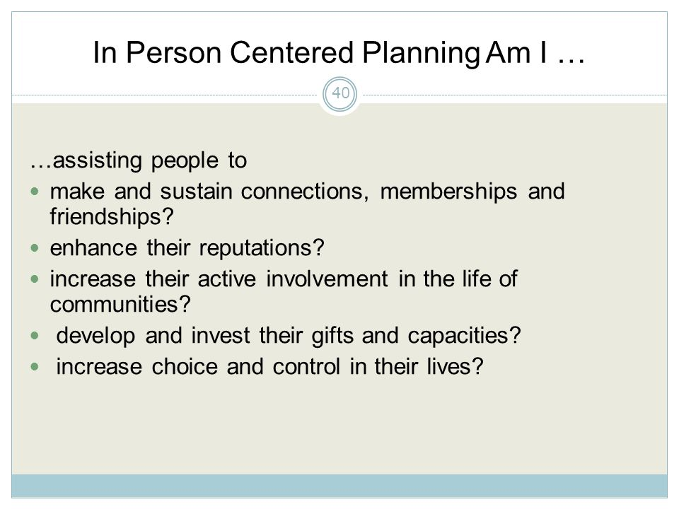 In Person Centered Planning Am I … …assisting people to make and sustain connections, memberships and friendships.