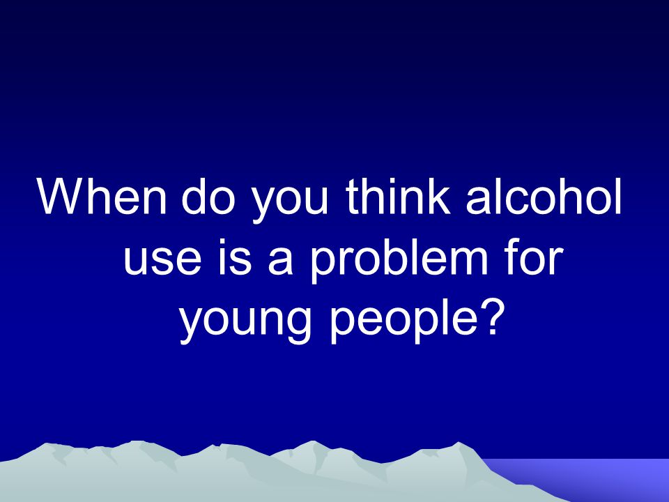 When do you think alcohol use is a problem for young people