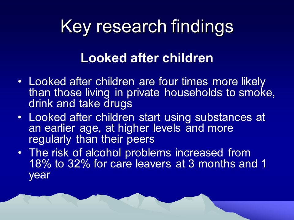 Key research findings Looked after children Looked after children are four times more likely than those living in private households to smoke, drink and take drugs Looked after children start using substances at an earlier age, at higher levels and more regularly than their peers The risk of alcohol problems increased from 18% to 32% for care leavers at 3 months and 1 year
